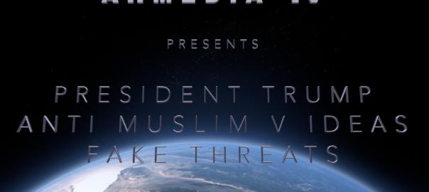 President Trump, Anti-Muslim Videos and the danger of Fake Threat!